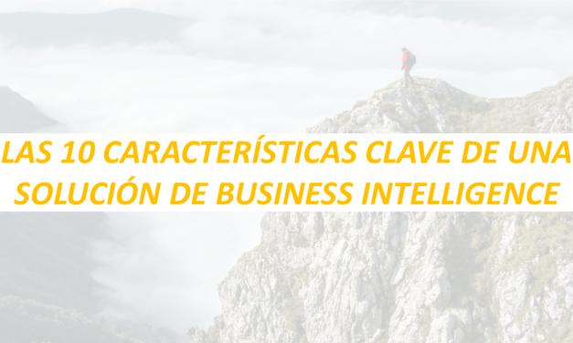 LAS 10 CARACTERÍSTICAS CLAVE DE UNA SOLUCIÓN DE BUSINESS INTELLIGENCE
